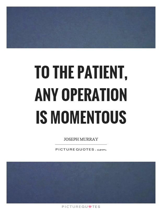To the patient, any operation is momentous Picture Quote #1
