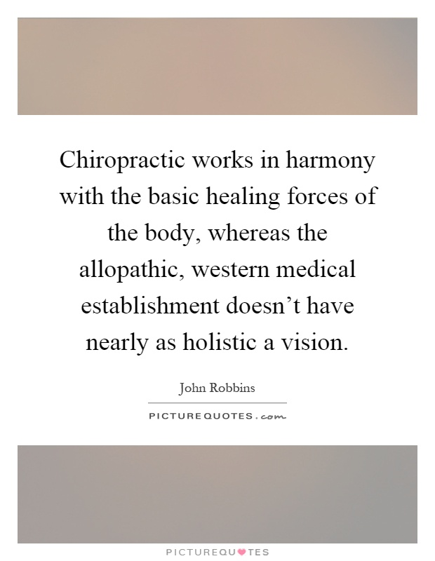 Chiropractic works in harmony with the basic healing forces of the body, whereas the allopathic, western medical establishment doesn't have nearly as holistic a vision Picture Quote #1