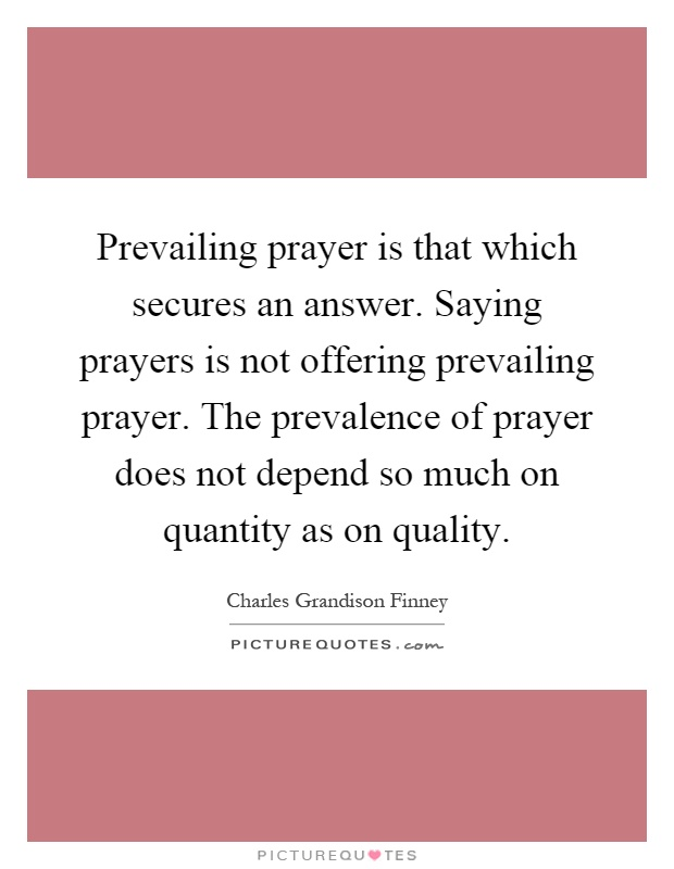 Prevailing prayer is that which secures an answer. Saying prayers is not offering prevailing prayer. The prevalence of prayer does not depend so much on quantity as on quality Picture Quote #1