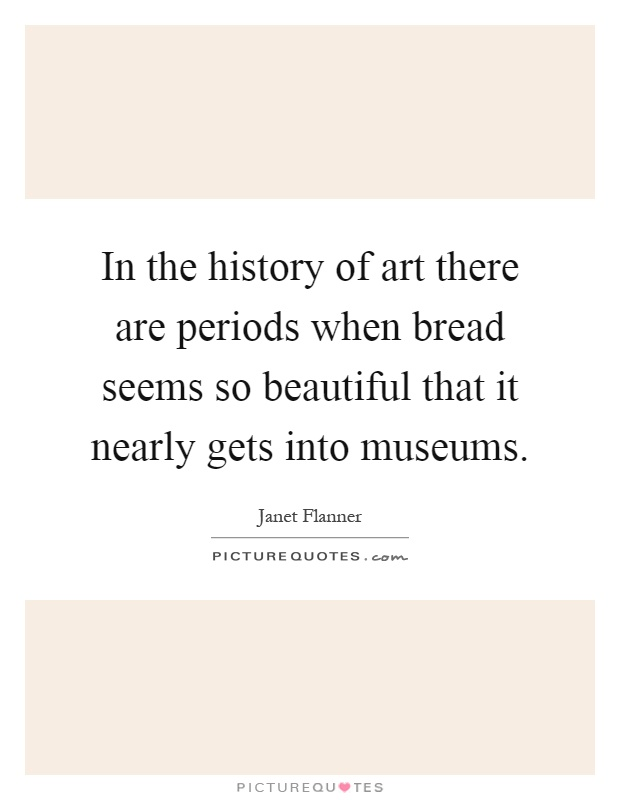 In the history of art there are periods when bread seems so beautiful that it nearly gets into museums Picture Quote #1