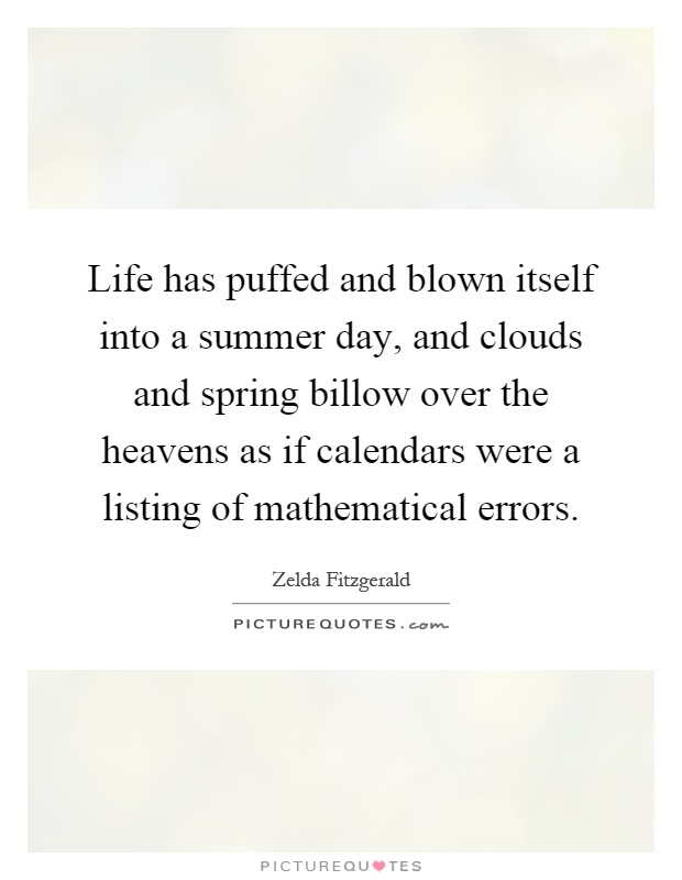 Life has puffed and blown itself into a summer day, and clouds and spring billow over the heavens as if calendars were a listing of mathematical errors Picture Quote #1