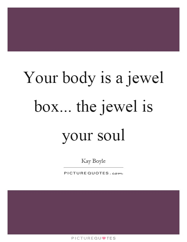Your body is a jewel box... the jewel is your soul Picture Quote #1
