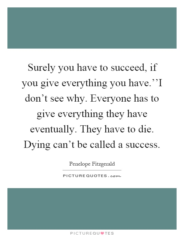 Surely you have to succeed, if you give everything you have.''I don't see why. Everyone has to give everything they have eventually. They have to die. Dying can't be called a success Picture Quote #1
