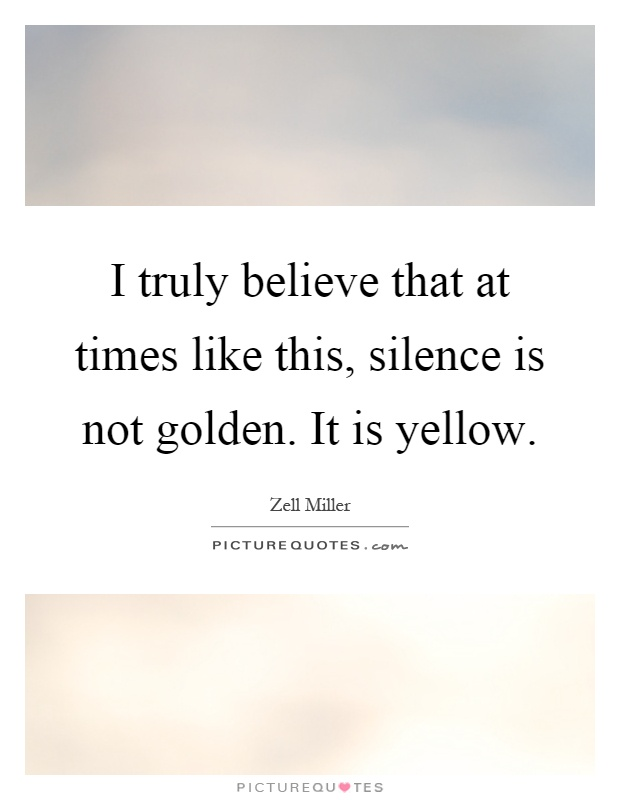 I truly believe that at times like this, silence is not golden. It is yellow Picture Quote #1