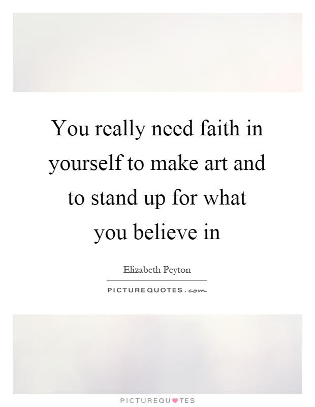 You really need faith in yourself to make art and to stand up for what you believe in Picture Quote #1