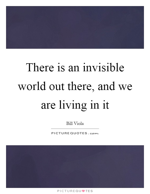 There is an invisible world out there, and we are living in it Picture Quote #1