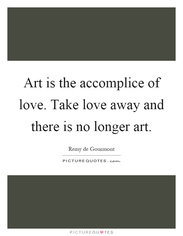 Art is the accomplice of love. Take love away and there is no longer art Picture Quote #1