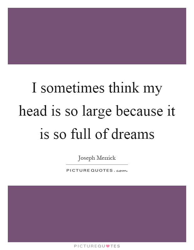 I sometimes think my head is so large because it is so full of dreams Picture Quote #1