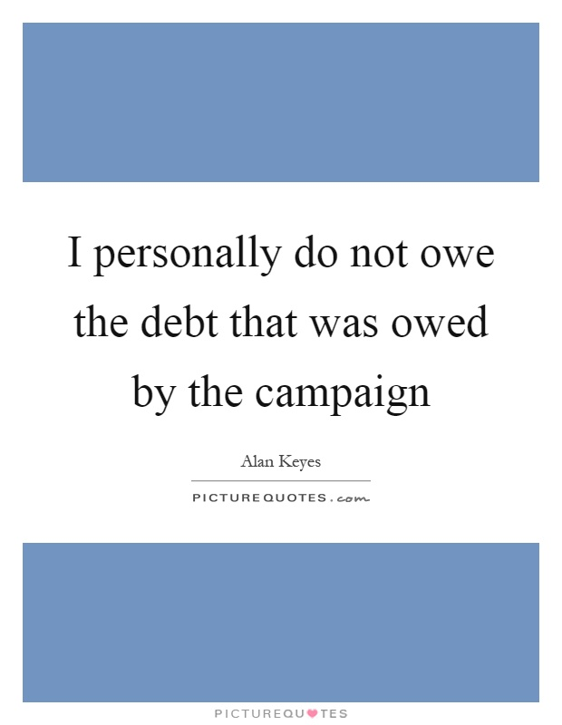 I personally do not owe the debt that was owed by the campaign Picture Quote #1