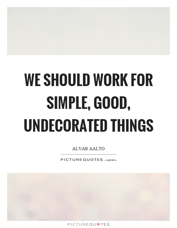 We should work for simple, good, undecorated things Picture Quote #1