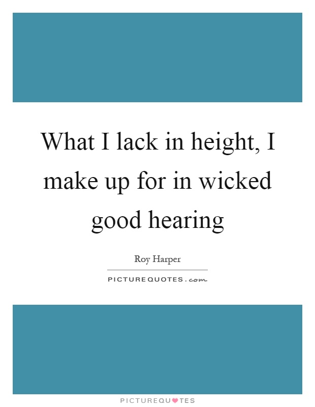 What I lack in height, I make up for in wicked good hearing Picture Quote #1