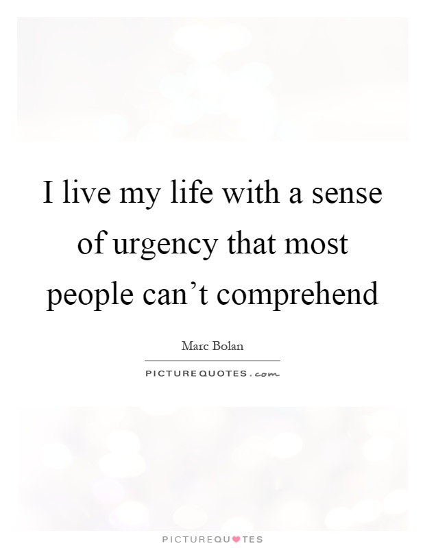 I live my life with a sense of urgency that most people can't comprehend Picture Quote #1
