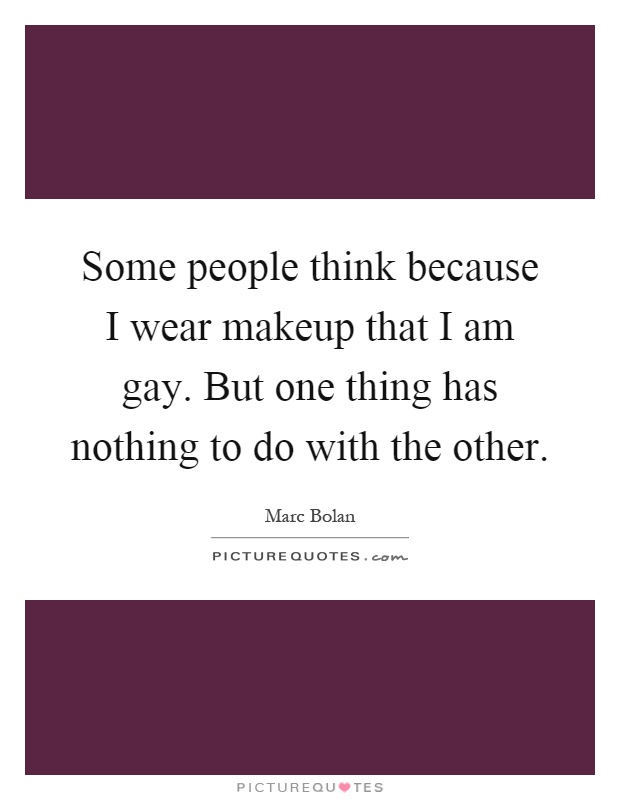 Some people think because I wear makeup that I am gay. But one thing has nothing to do with the other Picture Quote #1