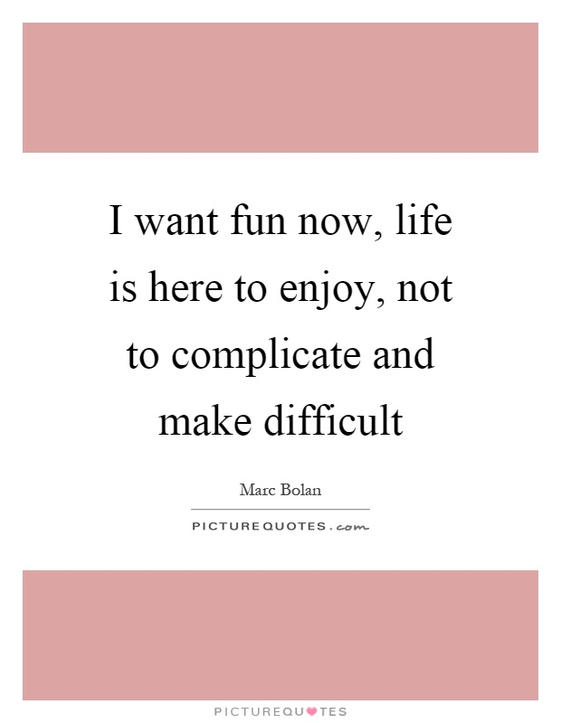 I want fun now, life is here to enjoy, not to complicate and make difficult Picture Quote #1