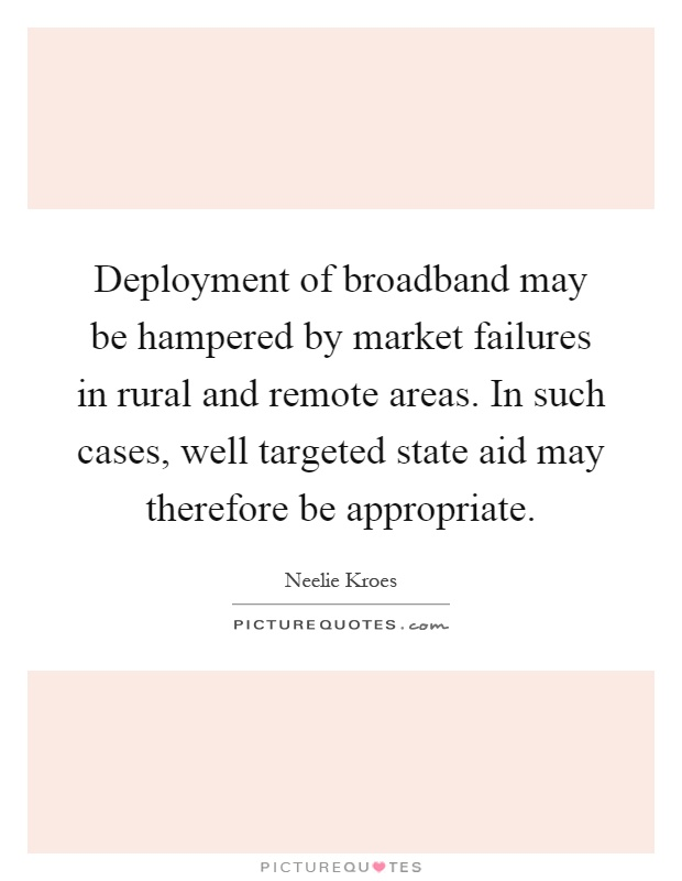 Deployment of broadband may be hampered by market failures in rural and remote areas. In such cases, well targeted state aid may therefore be appropriate Picture Quote #1