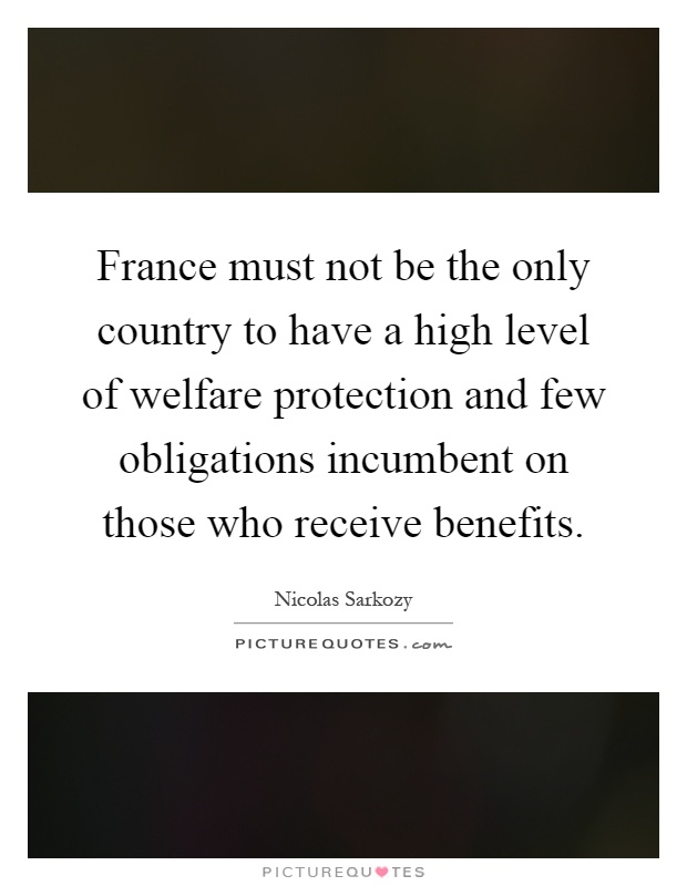France must not be the only country to have a high level of welfare protection and few obligations incumbent on those who receive benefits Picture Quote #1