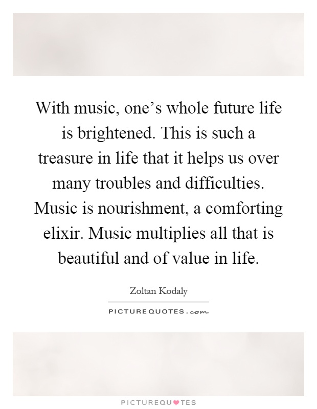 With music, one's whole future life is brightened. This is such a treasure in life that it helps us over many troubles and difficulties. Music is nourishment, a comforting elixir. Music multiplies all that is beautiful and of value in life Picture Quote #1