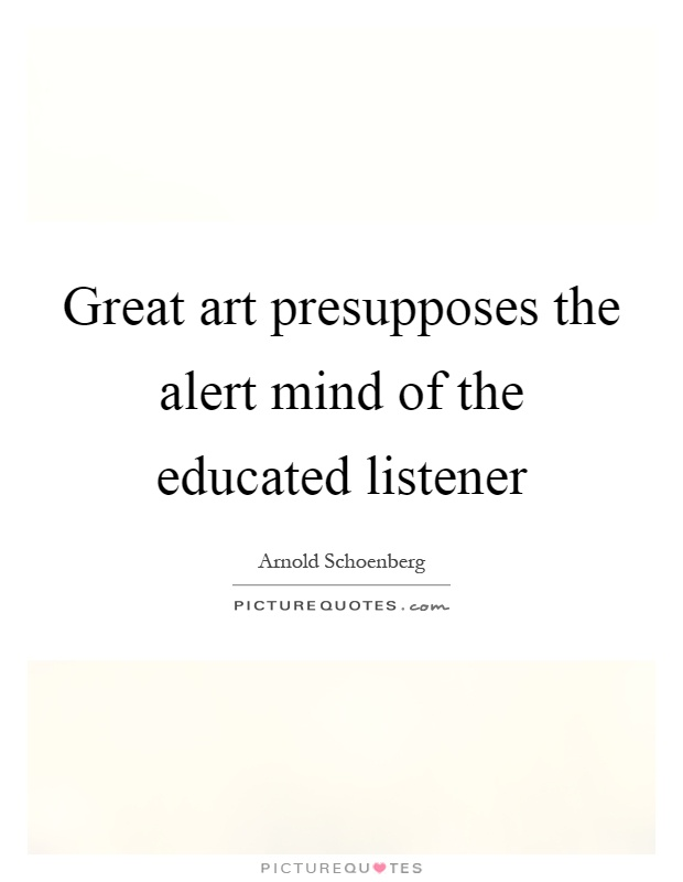 Great art presupposes the alert mind of the educated listener Picture Quote #1