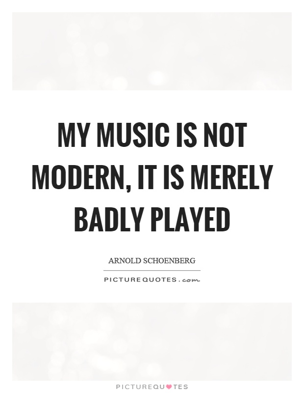 My music is not modern, it is merely badly played Picture Quote #1