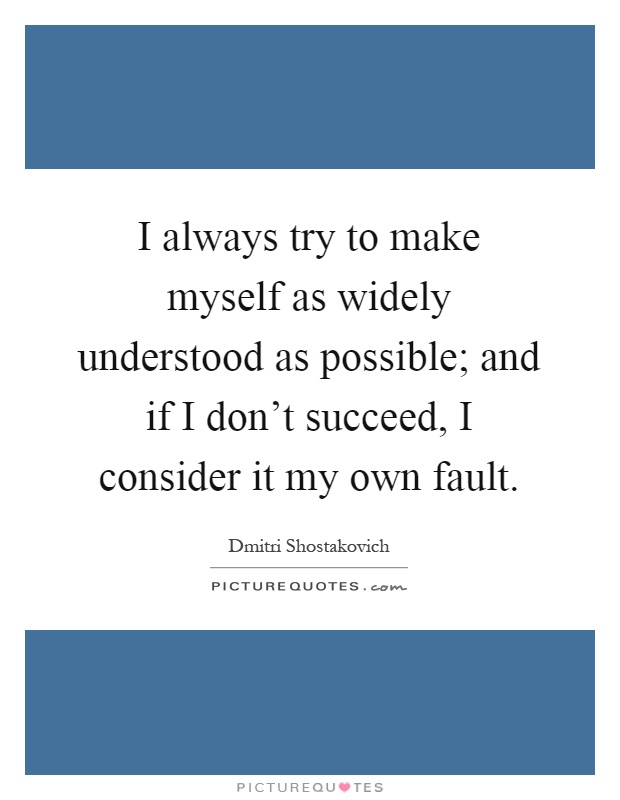 I always try to make myself as widely understood as possible; and if I don't succeed, I consider it my own fault Picture Quote #1