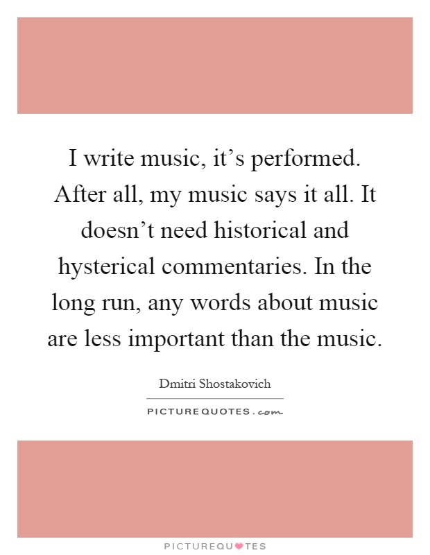 I write music, it's performed. After all, my music says it all. It doesn't need historical and hysterical commentaries. In the long run, any words about music are less important than the music Picture Quote #1