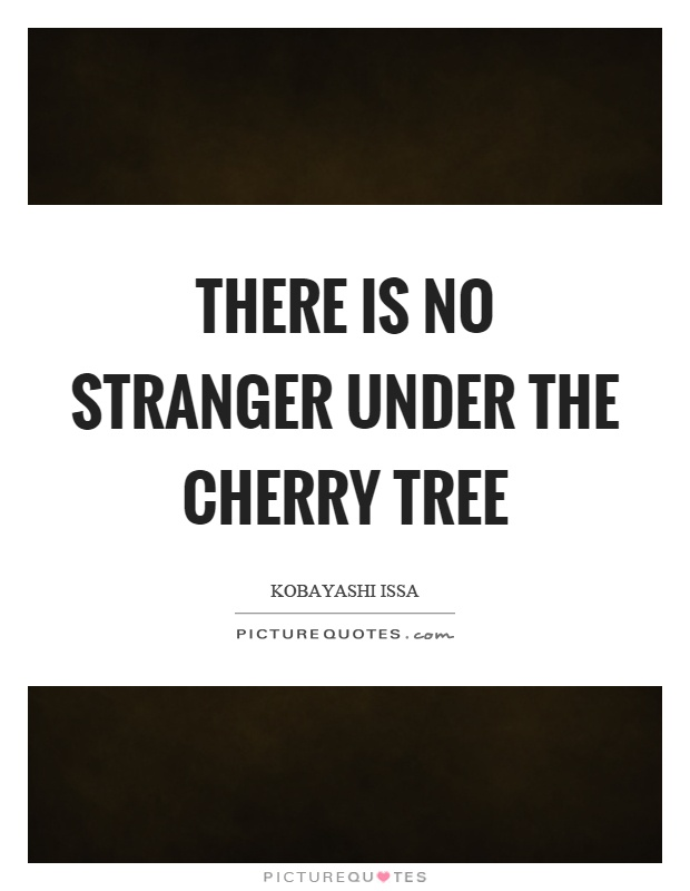 There is no stranger under the cherry tree Picture Quote #1