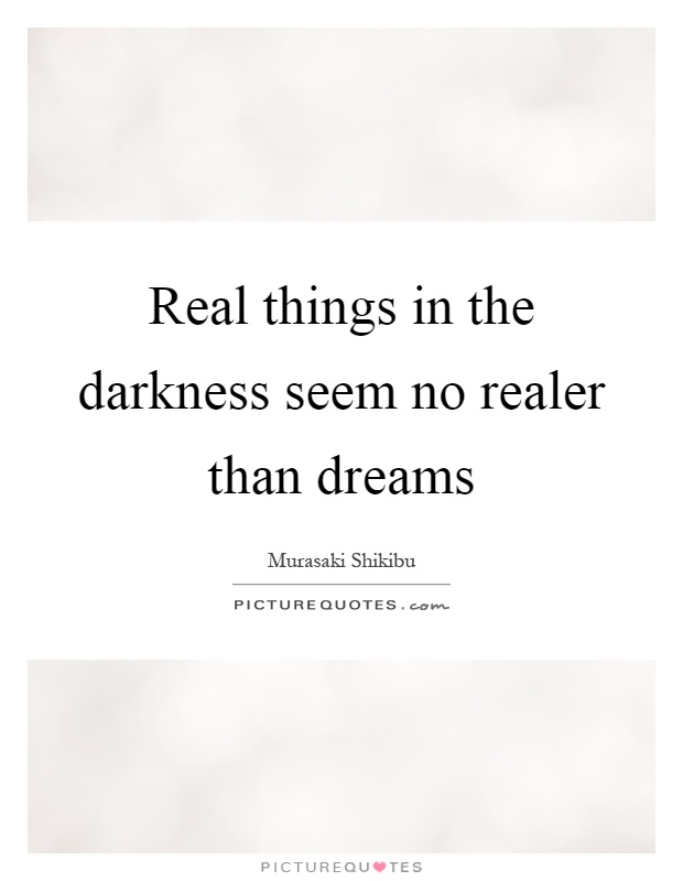 Real things in the darkness seem no realer than dreams Picture Quote #1