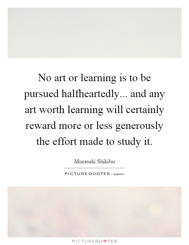 No art or learning is to be pursued halfheartedly... and any art worth learning will certainly reward more or less generously the effort made to study it Picture Quote #1
