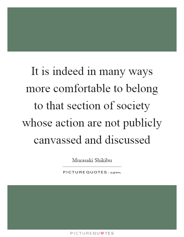 It is indeed in many ways more comfortable to belong to that section of society whose action are not publicly canvassed and discussed Picture Quote #1