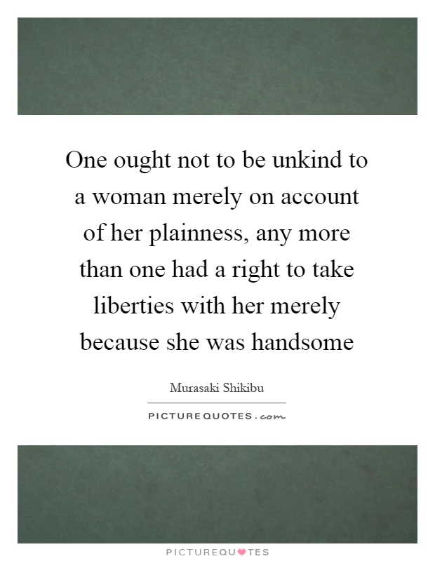 One ought not to be unkind to a woman merely on account of her plainness, any more than one had a right to take liberties with her merely because she was handsome Picture Quote #1