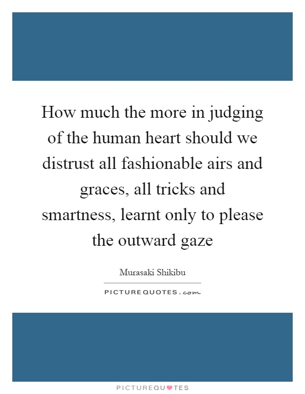 How much the more in judging of the human heart should we distrust all fashionable airs and graces, all tricks and smartness, learnt only to please the outward gaze Picture Quote #1