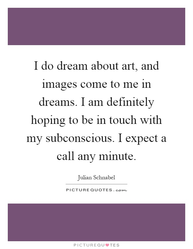 I do dream about art, and images come to me in dreams. I am definitely hoping to be in touch with my subconscious. I expect a call any minute Picture Quote #1