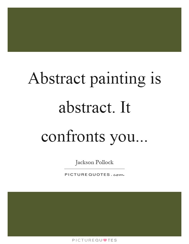 Abstract painting is abstract. It confronts you Picture Quote #1