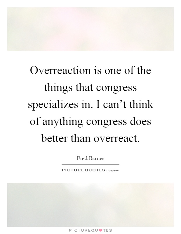 Overreaction is one of the things that congress specializes in. I can't think of anything congress does better than overreact Picture Quote #1