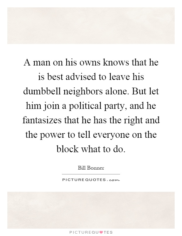 A man on his owns knows that he is best advised to leave his dumbbell neighbors alone. But let him join a political party, and he fantasizes that he has the right and the power to tell everyone on the block what to do Picture Quote #1
