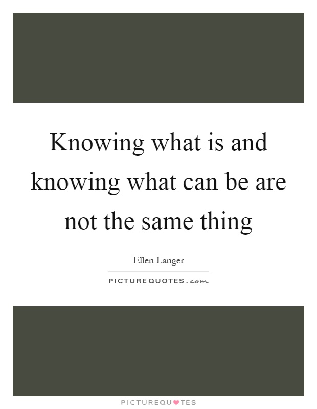 Knowing what is and knowing what can be are not the same thing Picture Quote #1