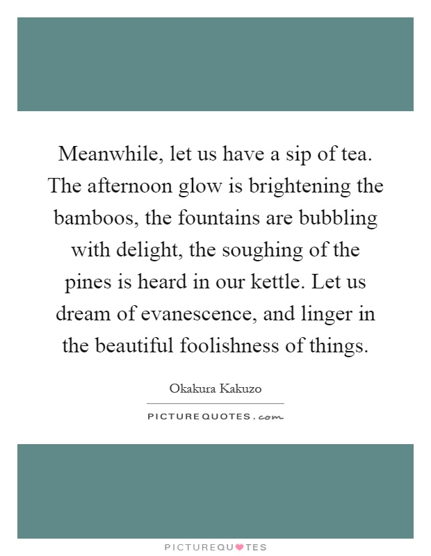 Meanwhile, let us have a sip of tea. The afternoon glow is brightening the bamboos, the fountains are bubbling with delight, the soughing of the pines is heard in our kettle. Let us dream of evanescence, and linger in the beautiful foolishness of things Picture Quote #1