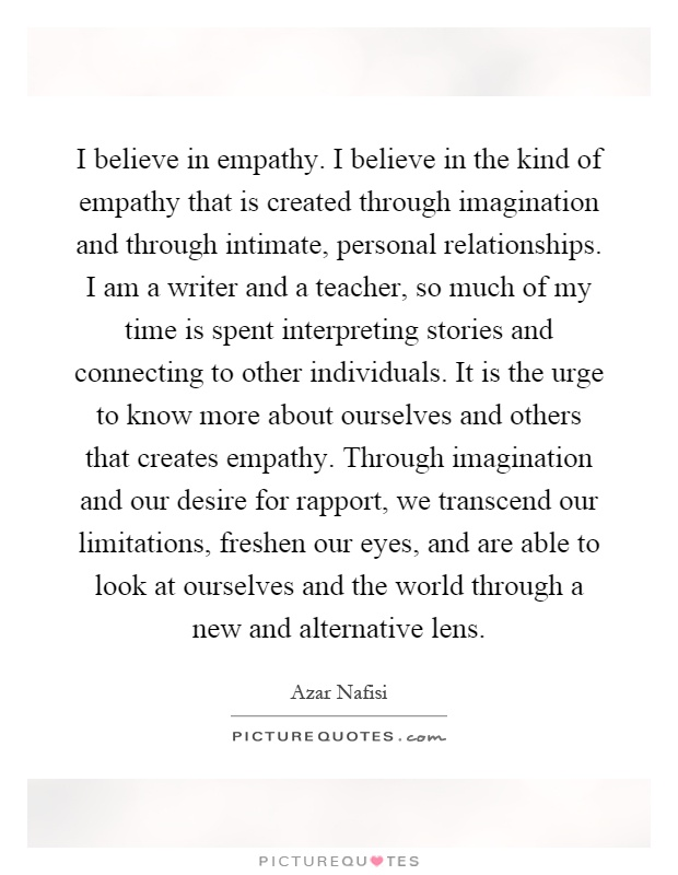 I believe in empathy. I believe in the kind of empathy that is created through imagination and through intimate, personal relationships. I am a writer and a teacher, so much of my time is spent interpreting stories and connecting to other individuals. It is the urge to know more about ourselves and others that creates empathy. Through imagination and our desire for rapport, we transcend our limitations, freshen our eyes, and are able to look at ourselves and the world through a new and alternative lens Picture Quote #1