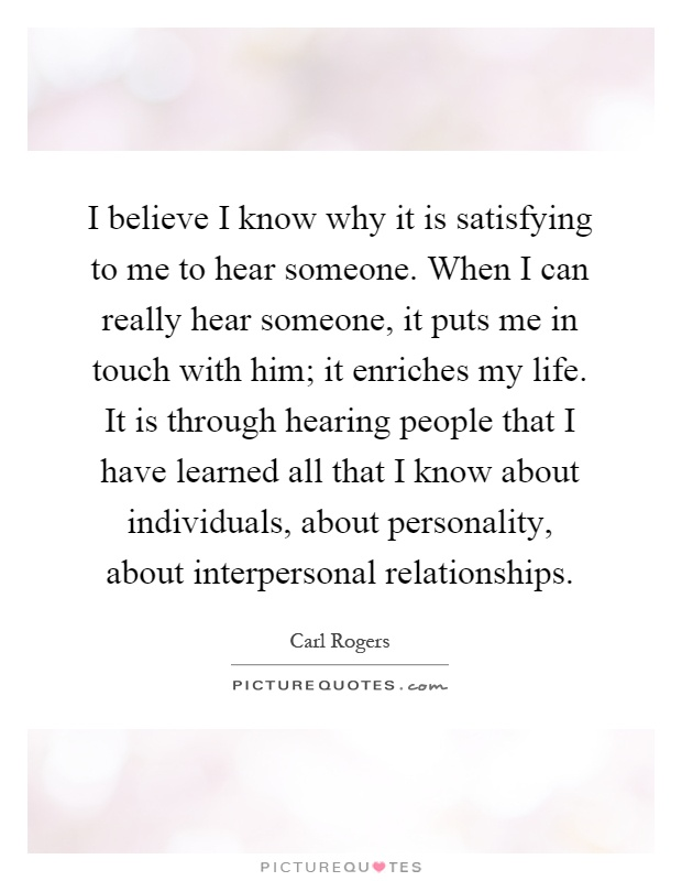 I believe I know why it is satisfying to me to hear someone. When I can really hear someone, it puts me in touch with him; it enriches my life. It is through hearing people that I have learned all that I know about individuals, about personality, about interpersonal relationships Picture Quote #1