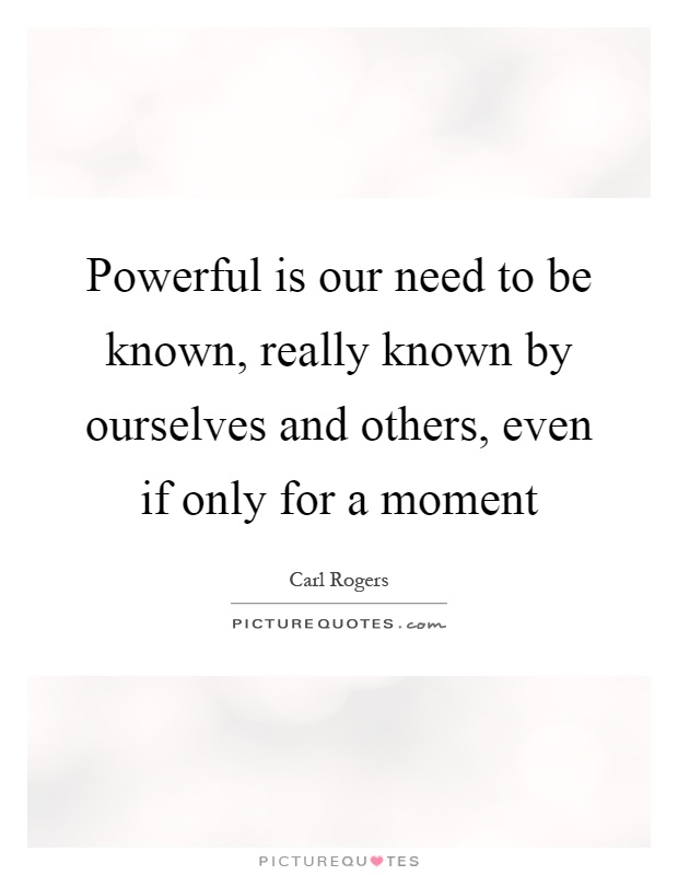 Powerful is our need to be known, really known by ourselves and others, even if only for a moment Picture Quote #1
