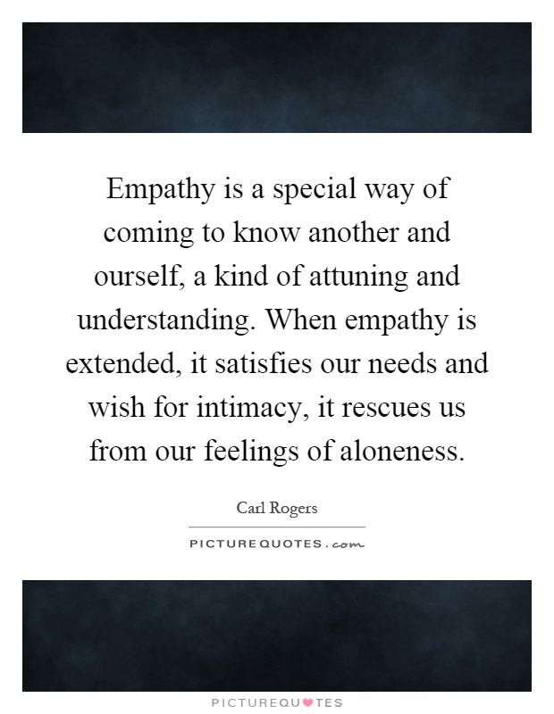 Empathy is a special way of coming to know another and ourself, a kind of attuning and understanding. When empathy is extended, it satisfies our needs and wish for intimacy, it rescues us from our feelings of aloneness Picture Quote #1
