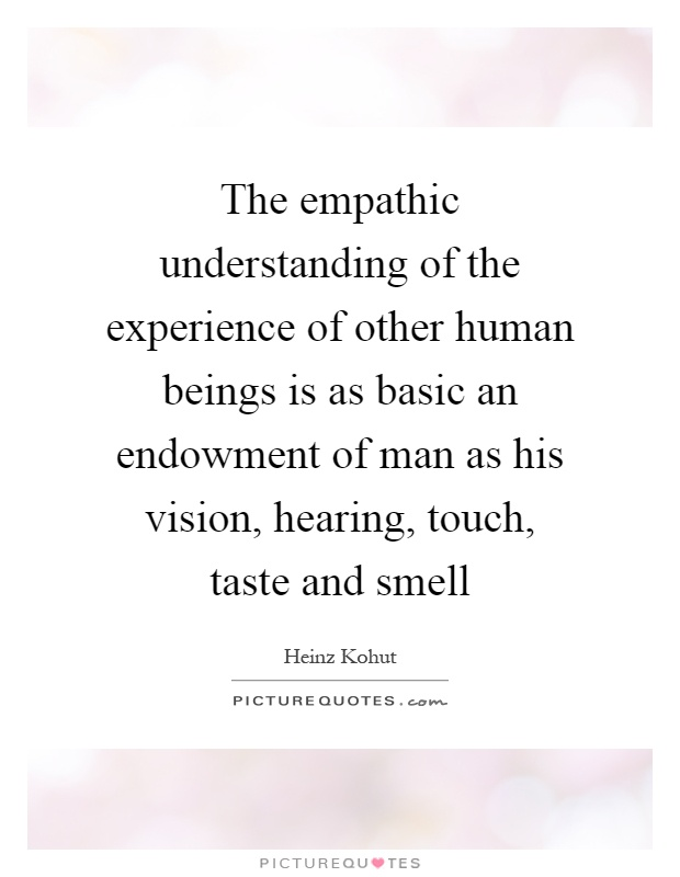The empathic understanding of the experience of other human beings is as basic an endowment of man as his vision, hearing, touch, taste and smell Picture Quote #1