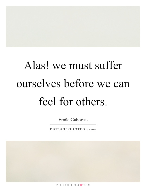 Alas! we must suffer ourselves before we can feel for others Picture Quote #1