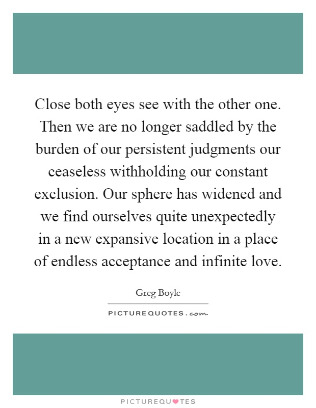 Close both eyes see with the other one. Then we are no longer saddled by the burden of our persistent judgments our ceaseless withholding our constant exclusion. Our sphere has widened and we find ourselves quite unexpectedly in a new expansive location in a place of endless acceptance and infinite love Picture Quote #1