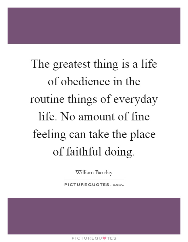 The greatest thing is a life of obedience in the routine things of everyday life. No amount of fine feeling can take the place of faithful doing Picture Quote #1