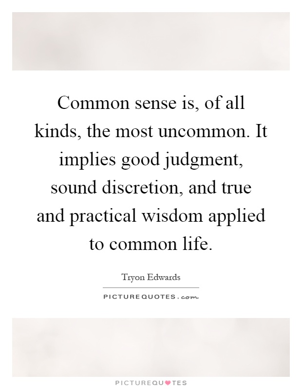 Common sense is, of all kinds, the most uncommon. It implies good judgment, sound discretion, and true and practical wisdom applied to common life Picture Quote #1