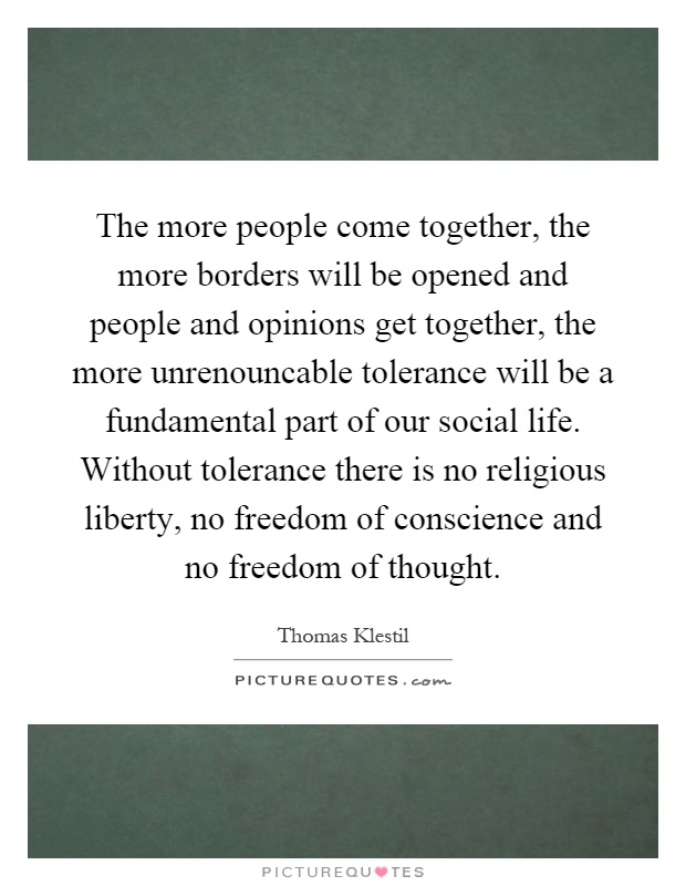 The more people come together, the more borders will be opened and people and opinions get together, the more unrenouncable tolerance will be a fundamental part of our social life. Without tolerance there is no religious liberty, no freedom of conscience and no freedom of thought Picture Quote #1