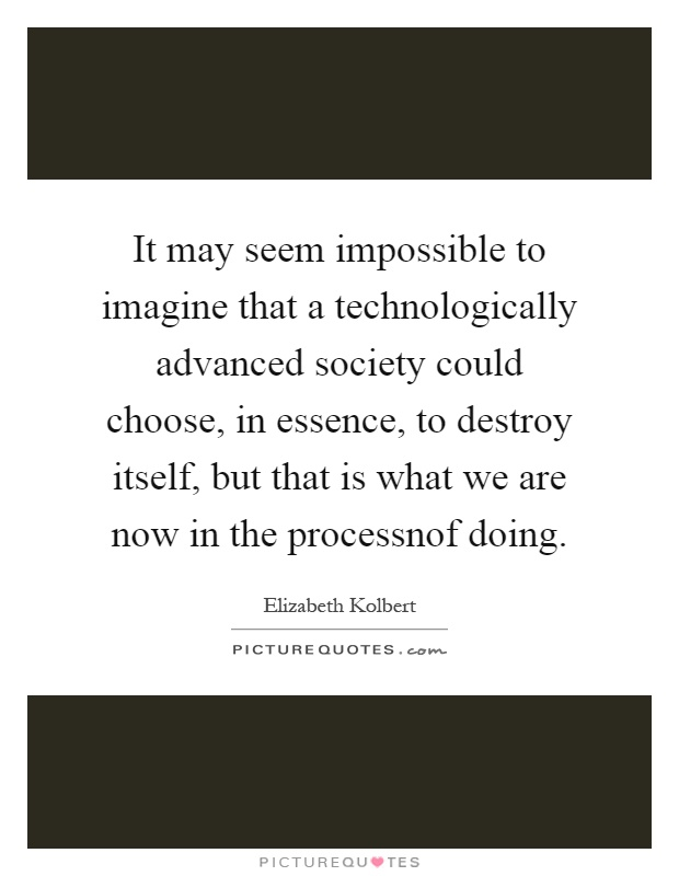 It may seem impossible to imagine that a technologically advanced society could choose, in essence, to destroy itself, but that is what we are now in the processnof doing Picture Quote #1