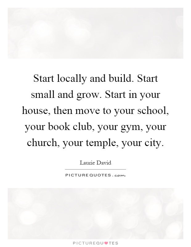 Start locally and build. Start small and grow. Start in your house, then move to your school, your book club, your gym, your church, your temple, your city Picture Quote #1