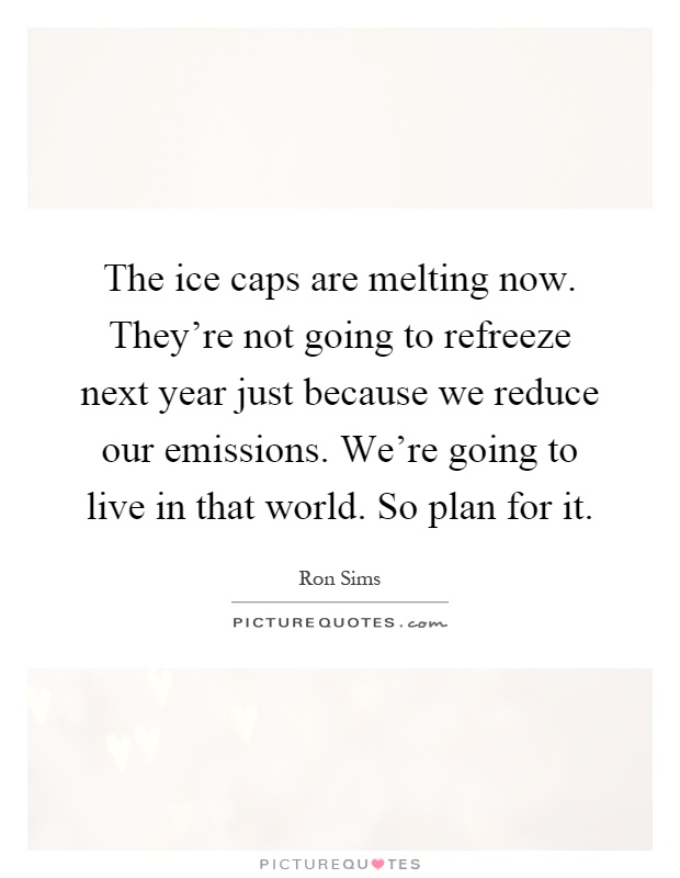 The ice caps are melting now. They're not going to refreeze next year just because we reduce our emissions. We're going to live in that world. So plan for it Picture Quote #1